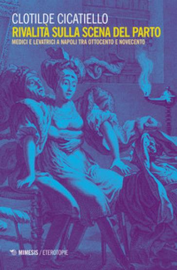 Rivalità sulla scena del parto. Medici e ostetriche a Napoli tra Ottocento e Novecento - Clotilde Cicatiello  