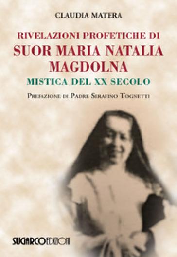 Rivelazioni profetiche di suor Maria Natalia Magdolna. Mistica del XX secolo - Claudia Matera pdf epub