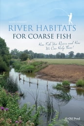 River Habitats for Coarse Fish: How Fish Use Rivers and How We Can Help Them