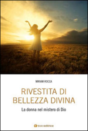 Rivestita di bellezza divina. La donna nel mistero di Dio - Miriam Rocca |