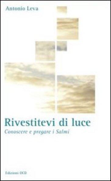 Rivestitevi di luce. Conoscere e pregare i salmi - Antonio Leva | Jonathanterrington.com