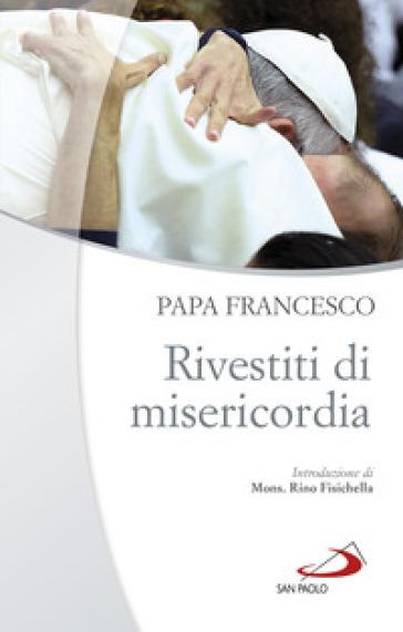 Rivestiti di misericordia . Ai diaconi, sacerdoti, vescovi e alle persone consacrate - Papa Francesco (Jorge Mario Bergoglio) | Kritjur.org