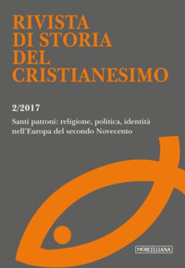 Rivista di storia del cristianesimo (2017). 2: Santi patroni: religione, politica, identità nell'Europa del secondo Novecento (luglio-dicembre) - M. Caponi | Kritjur.org