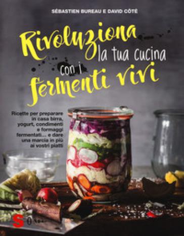 Rivoluziona la tua cucina con i fermenti vivi. Ricette per preparare in casa birra, yogurt, condimenti e formaggi fermentati... e dare una marcia in più ai vostri piatti - Sébastien Bureau |