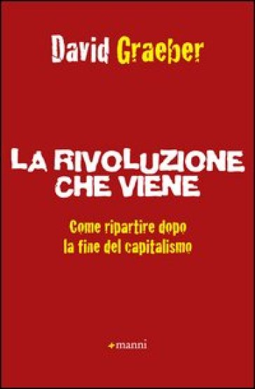 Rivoluzione che viene. Come ripartire dopo la fine del capitalismo (La) - David Graeber |