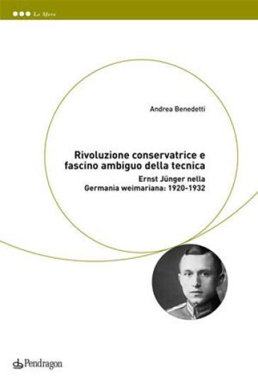 Rivoluzione conservatrice e fascino ambiguo della tecnica. Ernst Jünger nella Germania weimariana: 1920-1932 - Andrea Benedetti   Rochesterscifianimecon.com