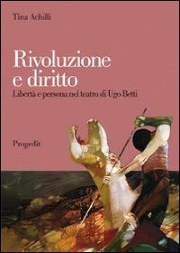 Rivoluzione e diritto. Libertà e persona nel teatro di Ugo Betti - Tina Achilli | Ericsfund.org