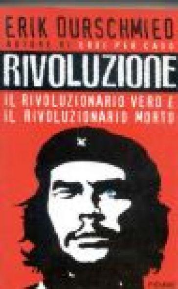 Rivoluzione. Il rivoluzionario vero è il rivoluzionario morto - Erik Durschmied |