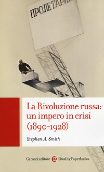 La Rivoluzione russa: un impero in crisi 1890-1928 - Stephen Smith |