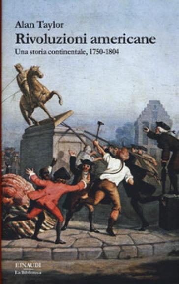 Rivoluzioni americane. Una storia continentale, 1750-1804 - Alan Taylor | Jonathanterrington.com