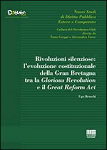 Rivoluzioni silenziose. L'evoluzione costituzionale della Gran Bretagna tra la Glorious Revolution e il Great Reform Act - Ugo Bruschi |