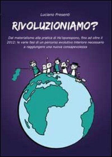 Rivoluzioniamo? Dal materialismo alla pratica di Ho'oponopono, fino ad oltre il 2012 - Luciano Presenti |