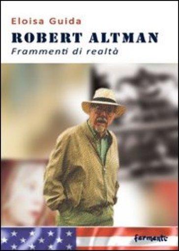 Robert Altman. Frammenti di realtà - Eloisa Guida  