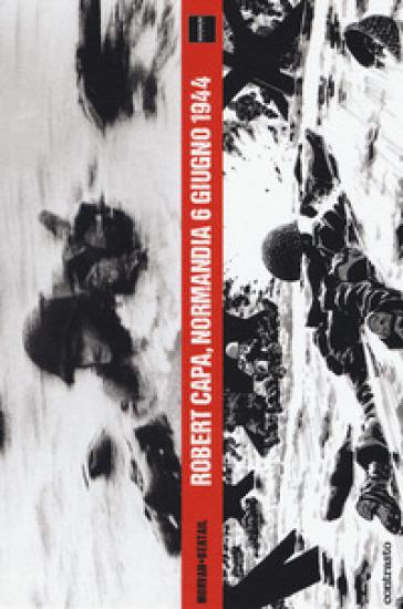 Robert Capa, Normandia 6 giugno 1944 - Jean-David Morvan | Thecosgala.com