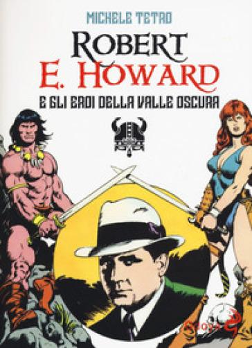 Robert E. Howard e gli eroi dalla Valle oscura - Michele Tetro | Ericsfund.org