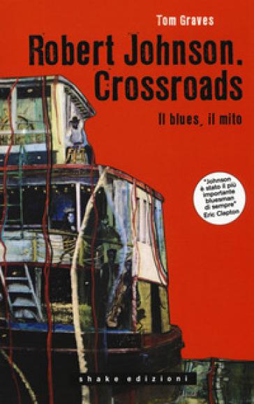 Robert Johnson. Crossroads. Il blues, il mito - Tom Graves pdf epub