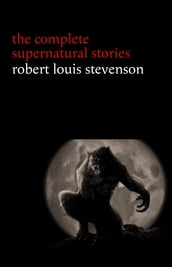 Robert Louis Stevenson: The Complete Supernatural Stories (tales of terror and mystery: The Strange Case of Dr. Jekyll and Mr. Hyde, Olalla, The Body-Snatcher, The Bottle Imp, Thrawn Janet...) (Halloween Stories)