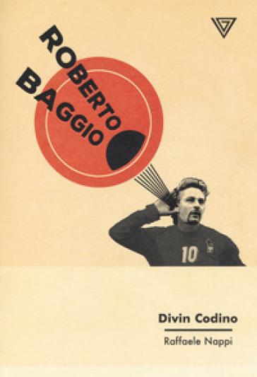 Roberto Baggio. Divin codino - Raffaele Nappi | Jonathanterrington.com