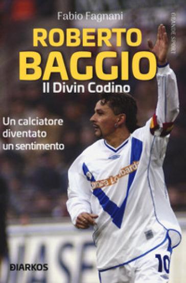 Roberto Baggio. Il divin codino - Fabio Fagnani | Thecosgala.com
