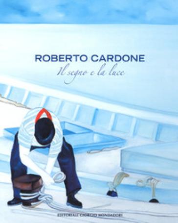 Roberto Cardone. Il segno a la luce. Ediz. a colori