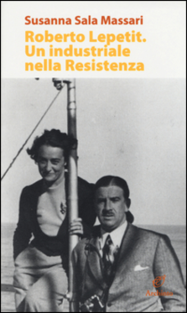 Roberto Lepetit. Un industriale nella Resistenza - Susanna Sala Massari pdf epub