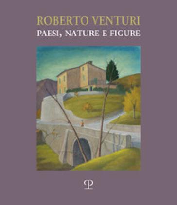 Roberto Venturi. Paesi, nature e figure. Ediz. illustrata