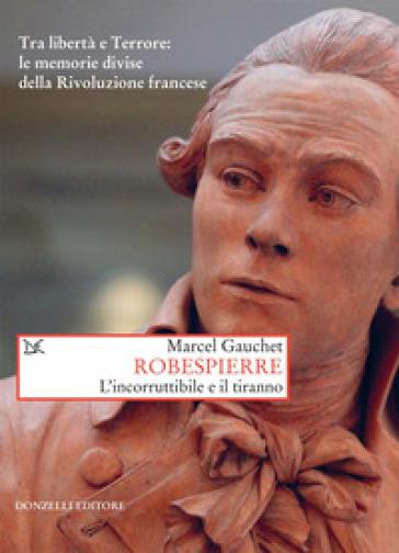 Robespierre. L'incorruttibile e il tiranno - Marcel Gauchet   Thecosgala.com