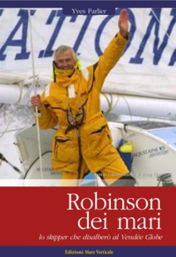 Robinson dei mari. Lo skipper che disalberò al Vendée Globe - Yves Parlier |