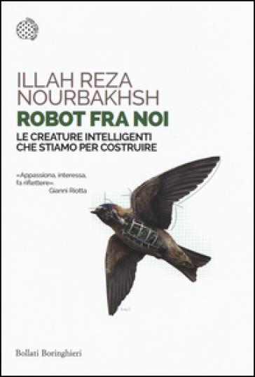 Robot fra noi. Le creature intelligenti che stiamo per costruire - Illah Reza Nourbakhsh | Ericsfund.org