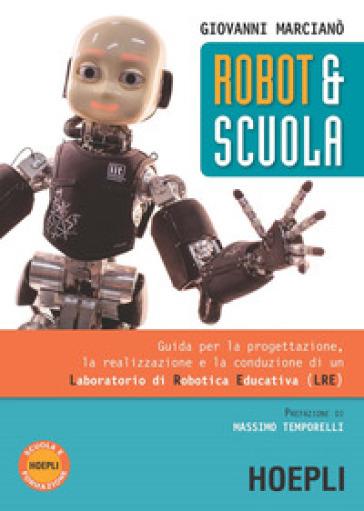 Robot & scuola. Guida per la progettazione, la realizzazione e la conduzione di un Laboratorio di Robotica Educativa (LRE) - Giovanni Marcianò |