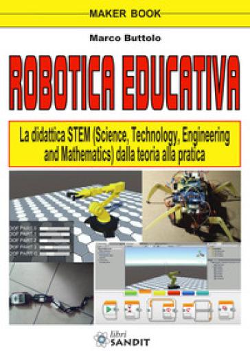 Robotica educativa. La didattica STEM (Science, Technology, Engineering and Mathematics). Dalla teoria alla pratica - Marco Buttolo |