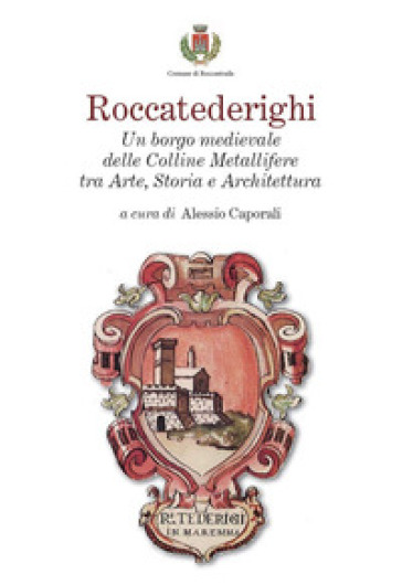 Roccatederighi. Un borgo medievale delle Colline Metallifere tra arte, storia e architettura - A. Caporali |