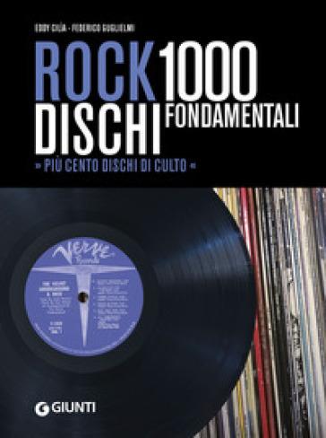 Rock. 1000 dischi fondamentali. Più cento dischi di culto - Eddy Cilìa |