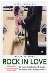 Rock in love. Da Elvis & Priscilla a Kurt & Courtney, 69 storie d