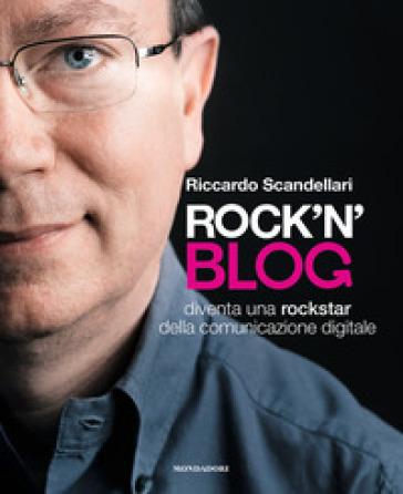 Rock'n'blog. Diventa una rockstar della comunicazione digitale - Riccardo Scandellari |