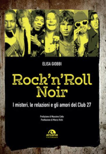Rock 'n' roll noir. I misteri, le relazioni e gli amori del Club 27 - Elisa Giobbi |