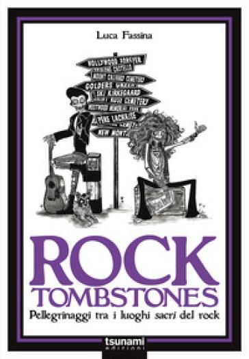 Rock tombstones. Pellegrinaggi tra i luoghi sacri del rock - Luca Fassina |