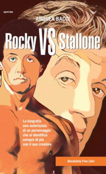 Rocky vs Stallone. La biografia non autorizzata di un personaggio che si identifica sempre più con il suo creatore - Andrea Bacci | Rochesterscifianimecon.com