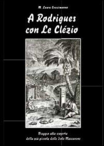 A Rodrigues con Le Clézio. Viaggio alla scoperta della più piccola delle Isole Mascarene - Maria Laura Crescimanno |