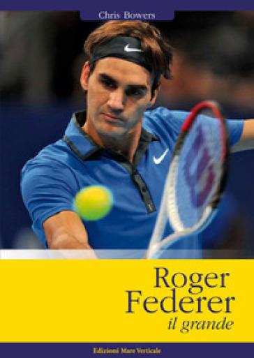 Roger Federer il grande - Chris Bowers |