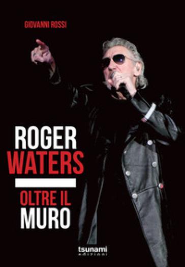 Roger Waters. Oltre il muro - Giovanni Rossi | Thecosgala.com