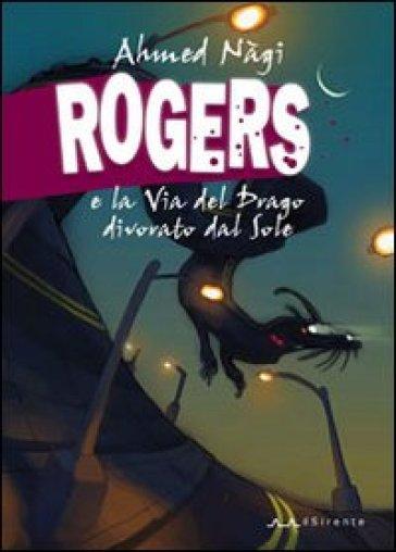Rogers e la Via del Drago divorato dal Sole - Ahmed Nàgi |