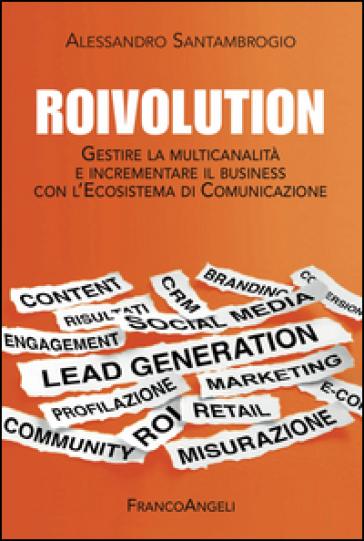 Roivolution. Gestire la multicanalità e incrementare il business con l'Ecosistema di Comunicazione - Alessandro Santambrogio  