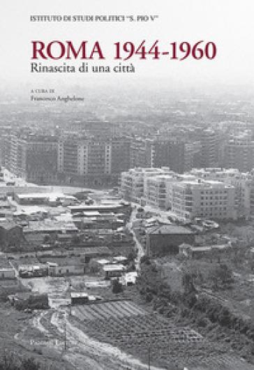 Roma 1944-1960. Rinascita di una città - F. Anghelone  