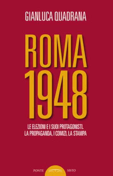 Roma 1948. Le elezioni e i suoi protagonisti. La propaganda, i comizi, la stampa - Gianluca Quadrana   Jonathanterrington.com