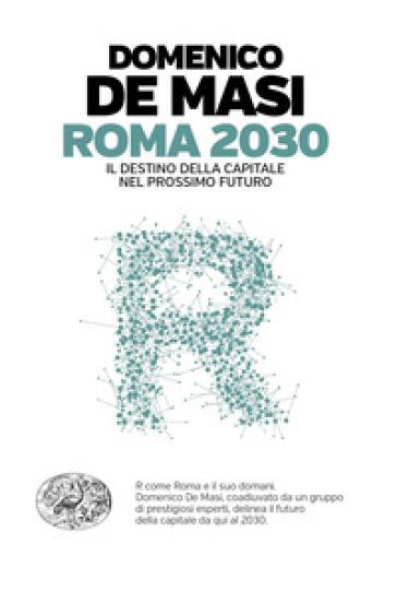 Roma 2030. Il destino della capitale nel prossimo futuro - Domenico De Masi |