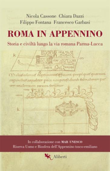 Roma in Appennino. Storia e civiltà lungo la via romana Parma-Lucca - Nicola Cassone |