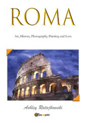 Roma. Art, history, photography, painting and love. Ediz. illustrata