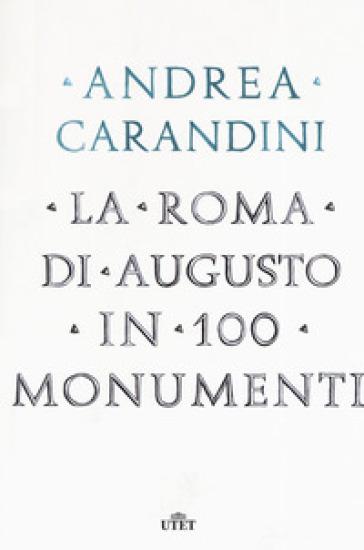 La Roma di Augusto in 100 monumenti - Andrea Carandini |