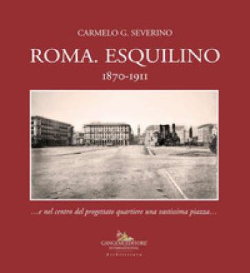 Roma. Esquilino 1870-1911 ...e nel centro del progettato quartiere una vastissima piazza... - Carmelo Severino |